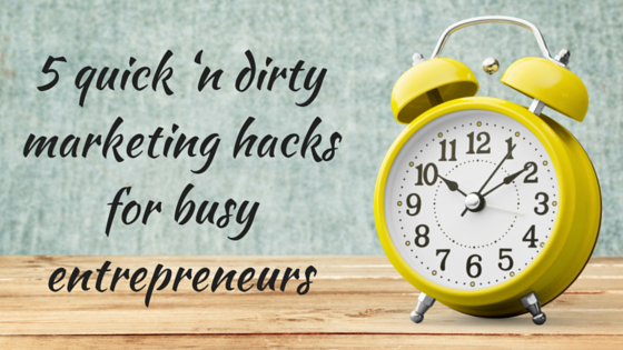Quickie Marketing Hacks for Busy Entrepreneurs